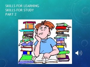 SKILLS FOR LEARNING SKILLS FOR STUDY PART 2