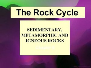 The Rock Cycle SEDIMENTARY METAMORPHIC AND IGNEOUS ROCKS