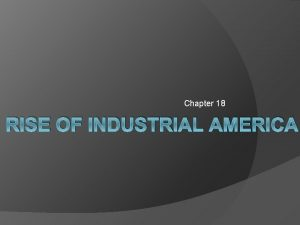 Chapter 18 RISE OF INDUSTRIAL AMERICA Rise of