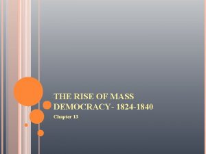 THE RISE OF MASS DEMOCRACY 1824 1840 Chapter