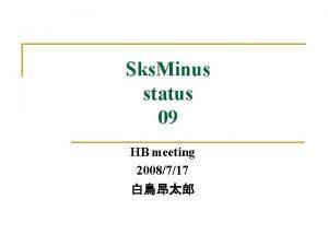 Sks Minus status 09 HB meeting 2008717 Contents