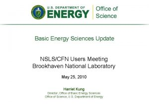 Basic Energy Sciences Update NSLSCFN Users Meeting Brookhaven