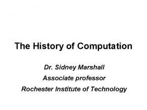The History of Computation Dr Sidney Marshall Associate