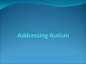 Addressing Autism What is Autism Autism is a