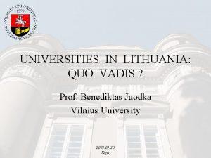 UNIVERSITIES IN LITHUANIA QUO VADIS Prof Benediktas Juodka