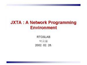 JXTA A Network Programming Environment RTOSLAB 2002 28