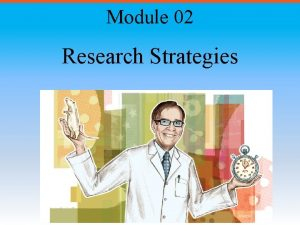 Module 02 Research Strategies Module Overview Why is