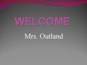 WELCOME Mrs Outland First five of class Mrs