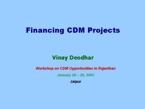 Financing CDM Projects Vinay Deodhar Workshop on CDM