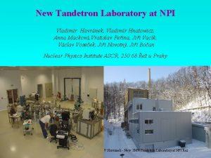 New Tandetron Laboratory at NPI Vladimr Havrnek Vladimr