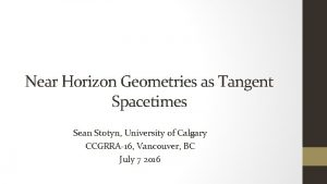 Near Horizon Geometries as Tangent Spacetimes Sean Stotyn