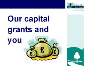 Our capital grants and you 1 Capital grants