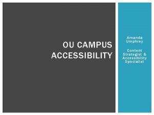 OU CAMPUS ACCESSIBILITY Amanda Umphrey Content Strategist Accessibility
