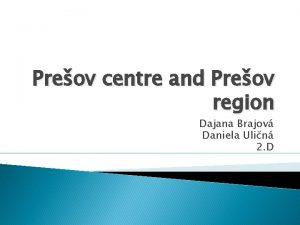 Preov centre and Preov region Dajana Brajov Daniela