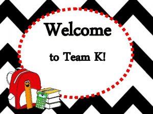 Welcome to Team K Hello hello Hello Its