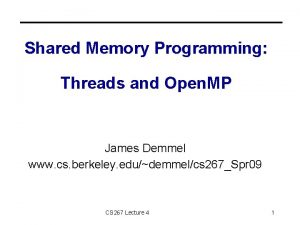 Shared Memory Programming Threads and Open MP James