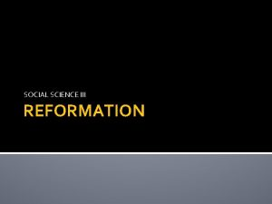 SOCIAL SCIENCE III REFORMATION OUTLINE Reformation Background Causes