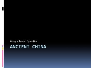Geography and Dynasties ANCIENT CHINA China is the