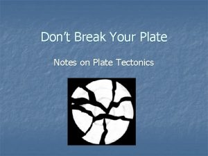 Dont Break Your Plate Notes on Plate Tectonics