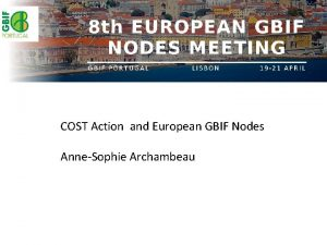 COST Action and European GBIF Nodes AnneSophie Archambeau
