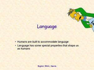 Language Humans are built to accommodate language Language