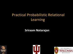 Practical Probabilistic Relational Learning Sriraam Natarajan TakeAway Message