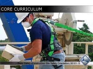 CORE CURRICULUM Basic Safety Construction Site Safety Orientation
