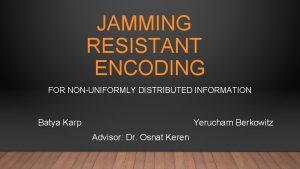 JAMMING RESISTANT ENCODING FOR NONUNIFORMLY DISTRIBUTED INFORMATION Batya