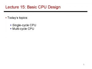 Lecture 15 Basic CPU Design Todays topics Singlecycle