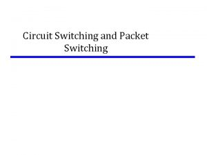 Circuit Switching and Packet Switching Switching Networks Long