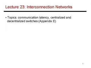 Lecture 23 Interconnection Networks Topics communication latency centralized
