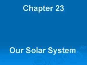 Chapter 23 Our Solar System Our Solar System