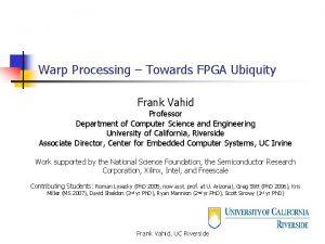 Warp Processing Towards FPGA Ubiquity Frank Vahid Professor