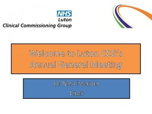 Welcome to Luton CCGs Annual General Meeting Dr