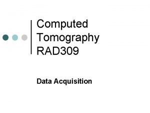 Computed Tomography RAD 309 Data Acquisition Data Acquisition