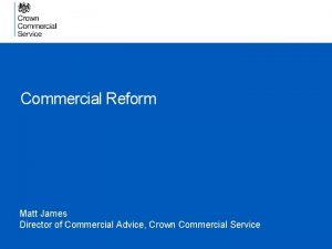 Commercial Reform Matt James Director of Commercial Advice
