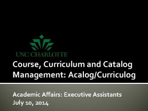 Course Curriculum and Catalog Management AcalogCurriculog Academic Affairs