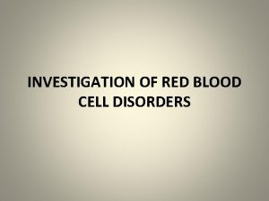 INVESTIGATION OF RED BLOOD CELL DISORDERS INVESTIGATION OF