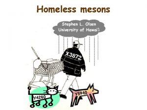 Homeless mesons Stephen L Olsen University of Hawaii