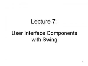 Lecture 7 User Interface Components with Swing 1