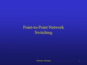 PointtoPoint Network Switching Networks Switching 1 PointtoPoint Switching