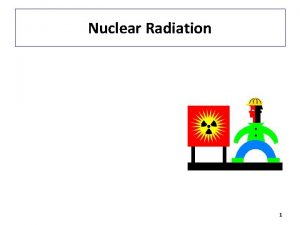 Nuclear Radiation 1 Radiation Radiation comes from the
