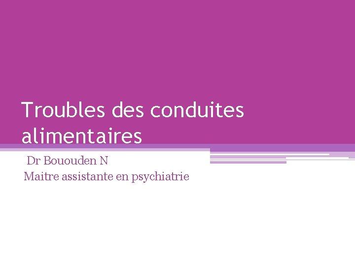 Troubles des conduites alimentaires Dr Bououden N Maitre