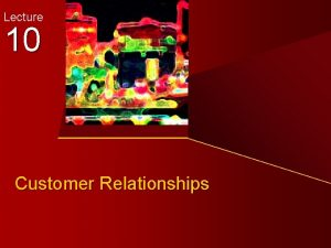 Lecture 10 Customer Relationships Customer Relationships Todays Objectives