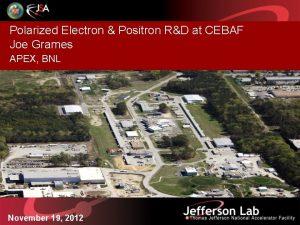 Polarized Electron Positron RD at CEBAF Joe Grames