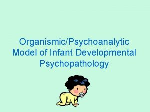 OrganismicPsychoanalytic Model of Infant Developmental Psychopathology Psychopathology starts