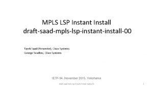 MPLS LSP Instant Install draftsaadmplslspinstantinstall00 Tarek Saad Presenter