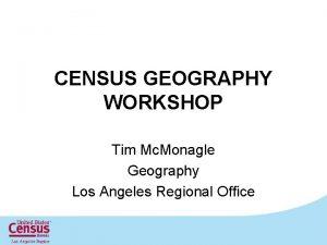 CENSUS GEOGRAPHY WORKSHOP Tim Mc Monagle Geography Los