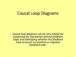Causal Loop Diagrams Causal loop diagrams can be