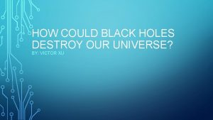 HOW COULD BLACK HOLES DESTROY OUR UNIVERSE BY